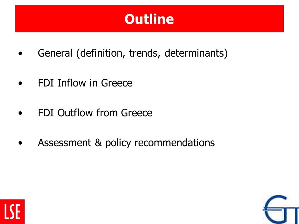 Outline General (definition, trends, determinants) FDI Inflow in Greece FDI Outflow from Greece Assessment & policy recommendations