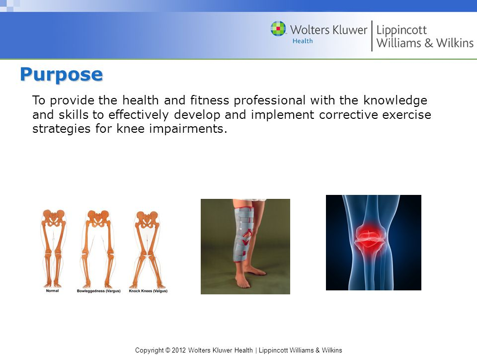 Copyright © 2012 Wolters Kluwer Health | Lippincott Williams & Wilkins To provide the health and fitness professional with the knowledge and skills to effectively develop and implement corrective exercise strategies for knee impairments.