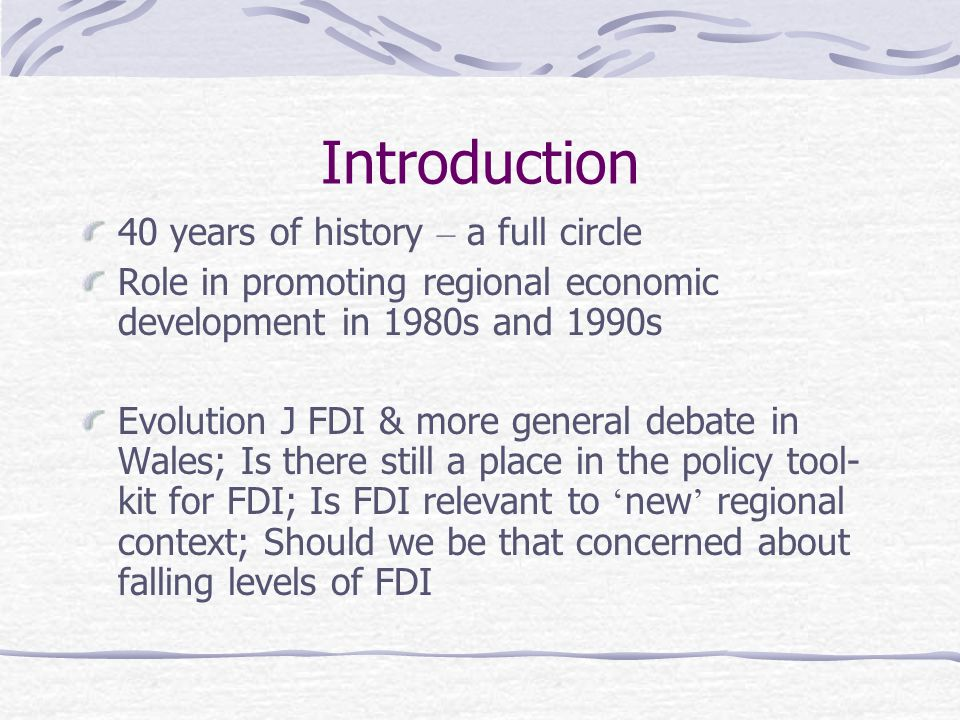 Introduction 40 years of history – a full circle Role in promoting regional economic development in 1980s and 1990s Evolution J FDI & more general debate in Wales; Is there still a place in the policy tool- kit for FDI; Is FDI relevant to ' new ' regional context; Should we be that concerned about falling levels of FDI