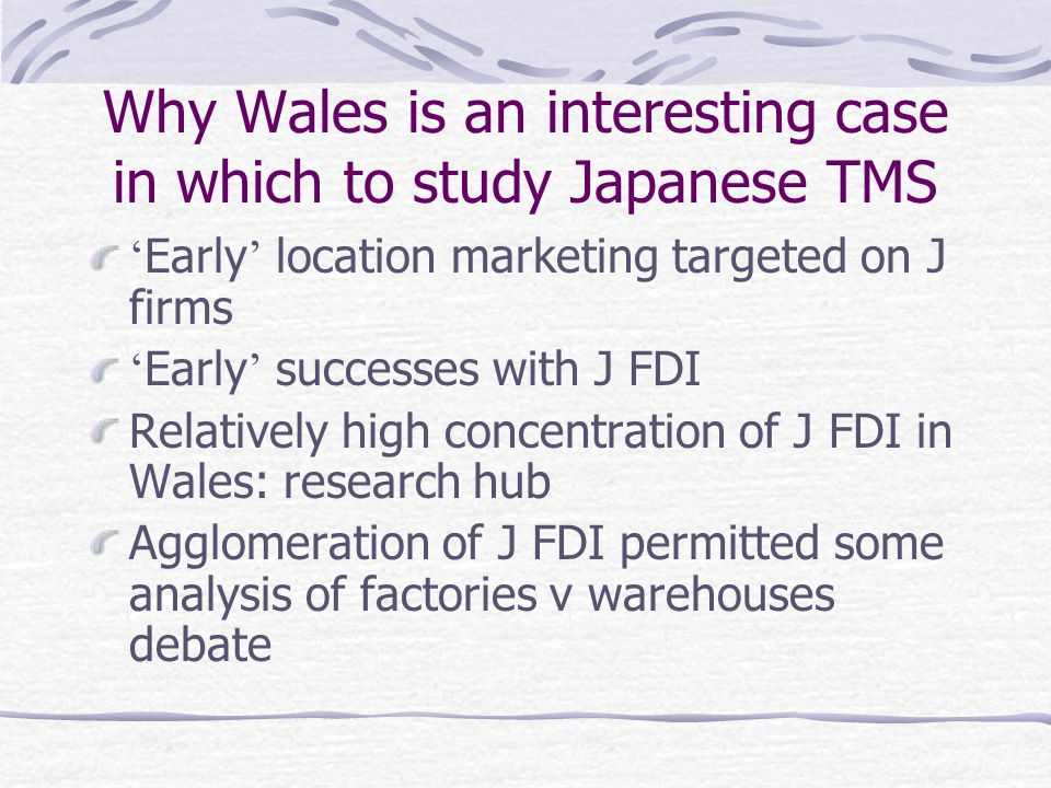 Why Wales is an interesting case in which to study Japanese TMS ' Early ' location marketing targeted on J firms ' Early ' successes with J FDI Relatively high concentration of J FDI in Wales: research hub Agglomeration of J FDI permitted some analysis of factories v warehouses debate