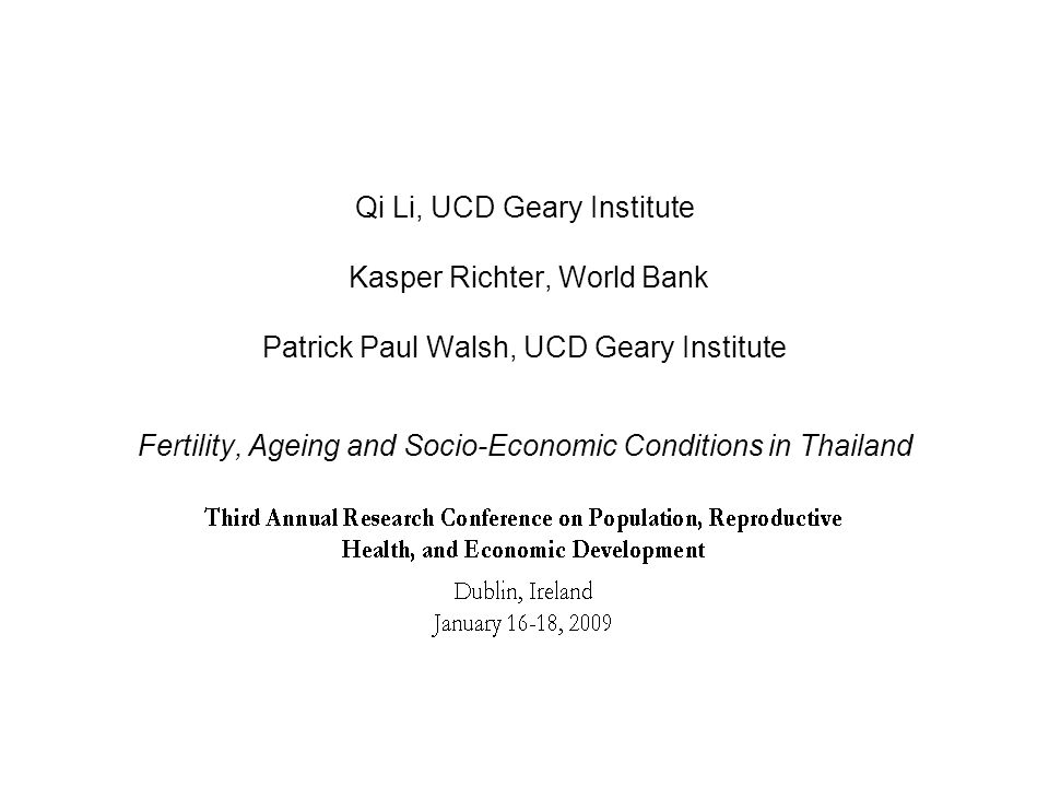 Qi Li, UCD Geary Institute Kasper Richter, World Bank Patrick Paul Walsh, UCD Geary Institute Fertility, Ageing and Socio-Economic Conditions in Thailand