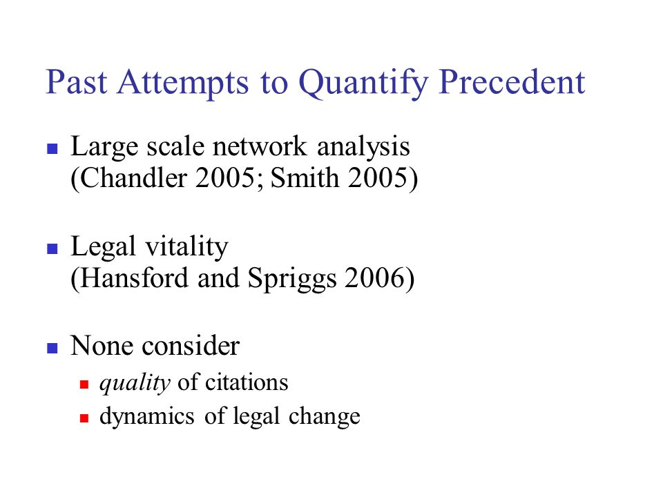 Past Attempts to Quantify Precedent Large scale network analysis (Chandler 2005; Smith 2005) Legal vitality (Hansford and Spriggs 2006) None consider quality of citations dynamics of legal change