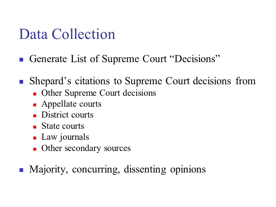 Data Collection Generate List of Supreme Court Decisions Shepard's citations to Supreme Court decisions from Other Supreme Court decisions Appellate courts District courts State courts Law journals Other secondary sources Majority, concurring, dissenting opinions