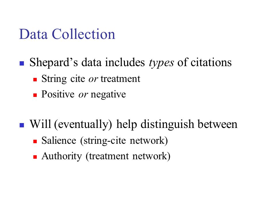 Data Collection Shepard's data includes types of citations String cite or treatment Positive or negative Will (eventually) help distinguish between Salience (string-cite network) Authority (treatment network)