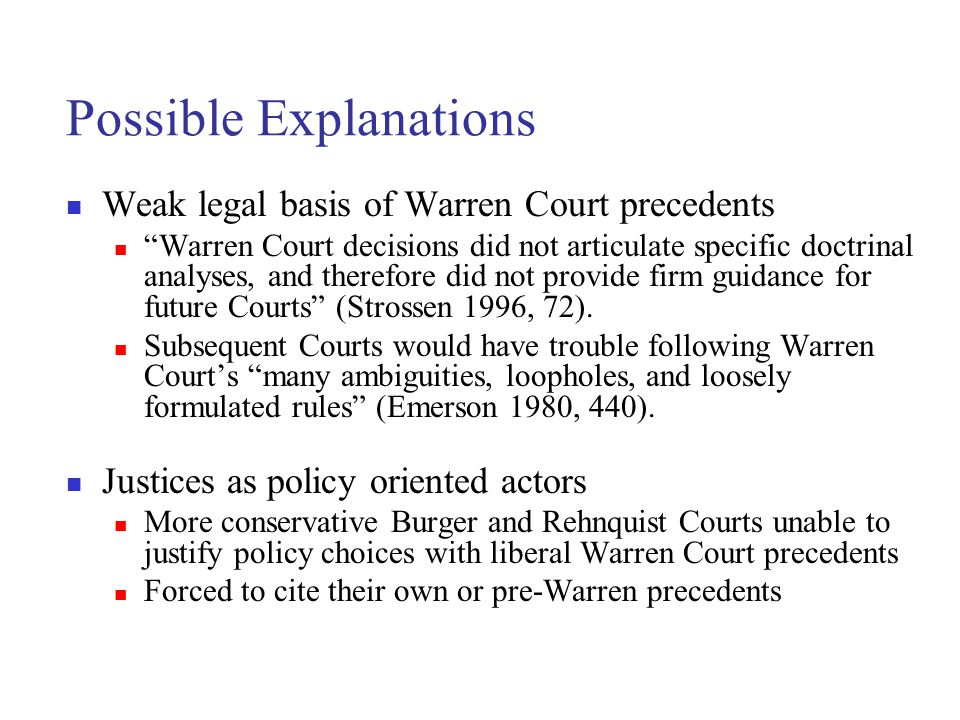 Possible Explanations Weak legal basis of Warren Court precedents Warren Court decisions did not articulate specific doctrinal analyses, and therefore did not provide firm guidance for future Courts (Strossen 1996, 72).