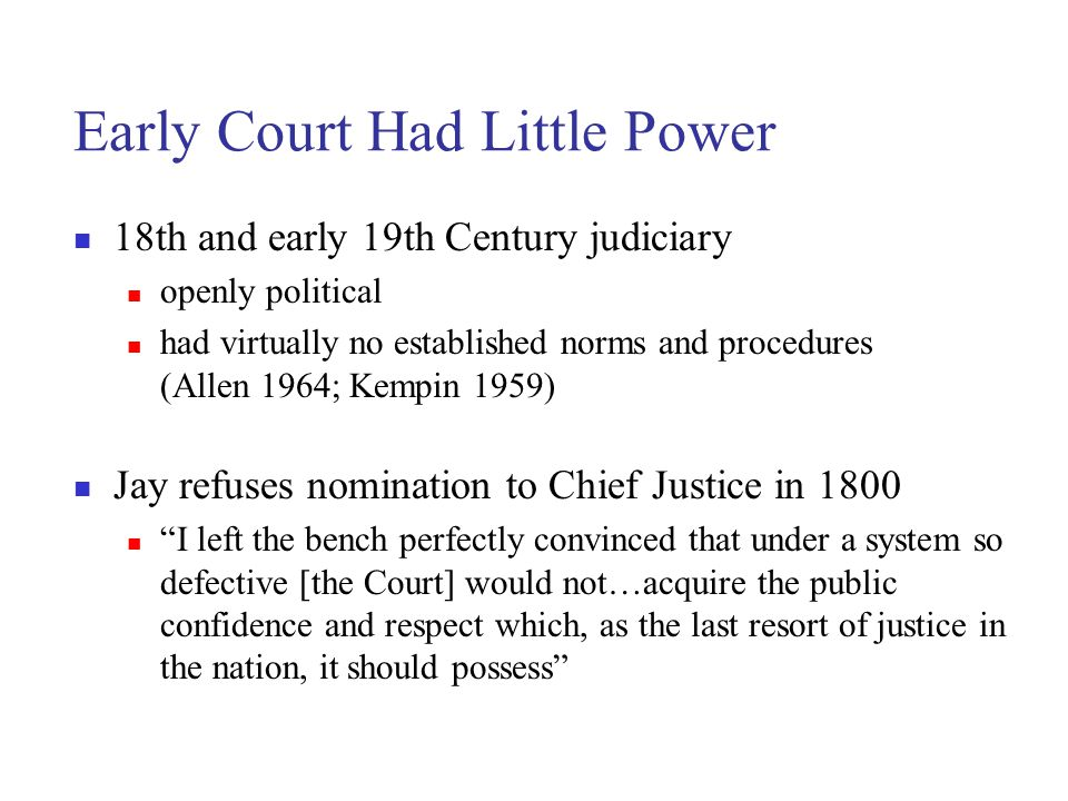 Early Court Had Little Power 18th and early 19th Century judiciary openly political had virtually no established norms and procedures (Allen 1964; Kempin 1959) Jay refuses nomination to Chief Justice in 1800 I left the bench perfectly convinced that under a system so defective [the Court] would not…acquire the public confidence and respect which, as the last resort of justice in the nation, it should possess