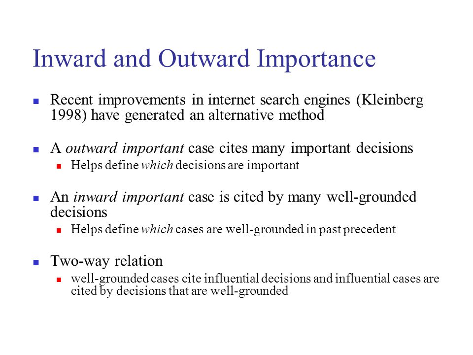 Inward and Outward Importance Recent improvements in internet search engines (Kleinberg 1998) have generated an alternative method A outward important case cites many important decisions Helps define which decisions are important An inward important case is cited by many well-grounded decisions Helps define which cases are well-grounded in past precedent Two-way relation well-grounded cases cite influential decisions and influential cases are cited by decisions that are well-grounded