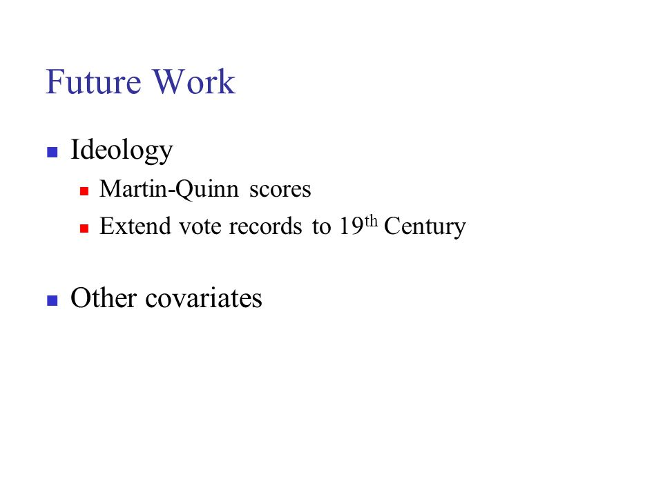 Future Work Ideology Martin-Quinn scores Extend vote records to 19 th Century Other covariates