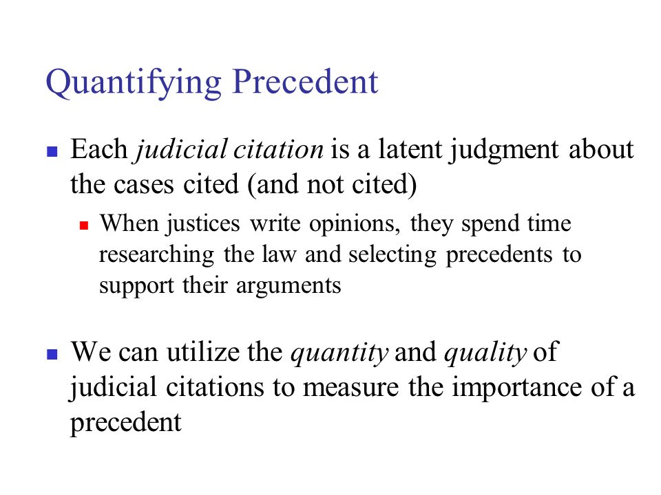 Quantifying Precedent Each judicial citation is a latent judgment about the cases cited (and not cited) When justices write opinions, they spend time researching the law and selecting precedents to support their arguments We can utilize the quantity and quality of judicial citations to measure the importance of a precedent