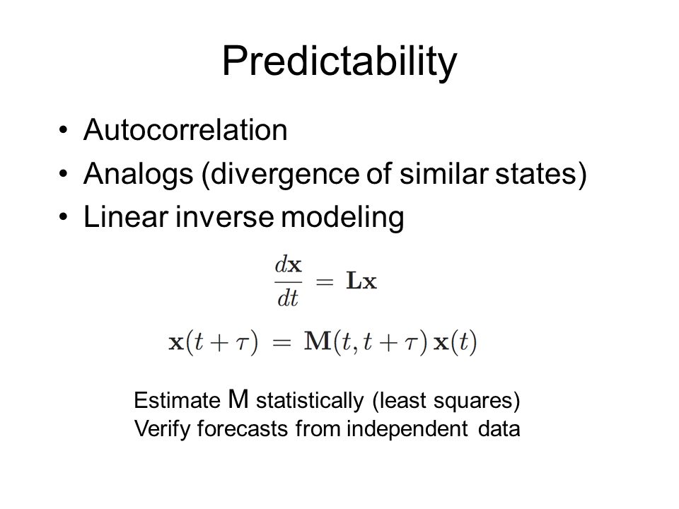 Predictability Autocorrelation Analogs (divergence of similar states) Linear inverse modeling Estimate M statistically (least squares) Verify forecasts from independent data