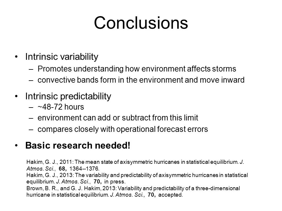 Conclusions Intrinsic variability –Promotes understanding how environment affects storms –convective bands form in the environment and move inward Intrinsic predictability –~48-72 hours –environment can add or subtract from this limit –compares closely with operational forecast errors Basic research needed.