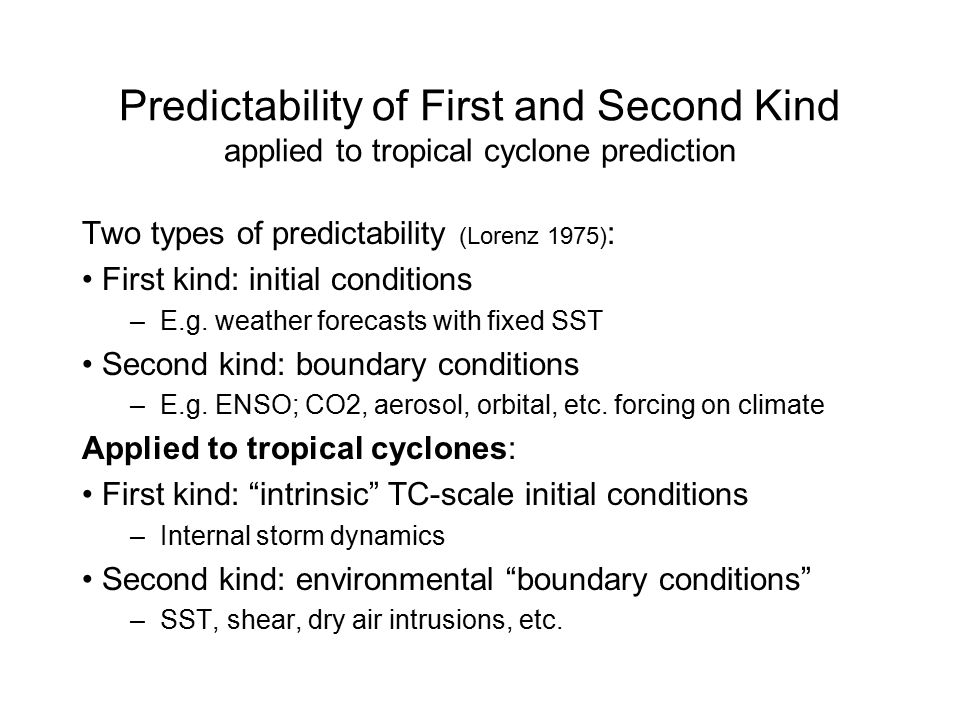 Predictability of First and Second Kind applied to tropical cyclone prediction Two types of predictability (Lorenz 1975) : First kind: initial conditions –E.g.