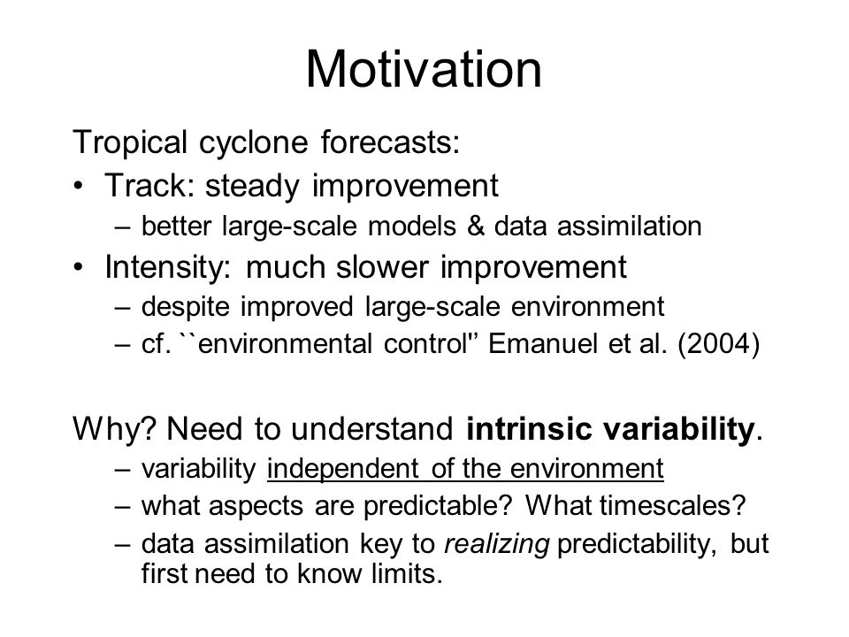 Motivation Tropical cyclone forecasts: Track: steady improvement –better large-scale models & data assimilation Intensity: much slower improvement –despite improved large-scale environment –cf.