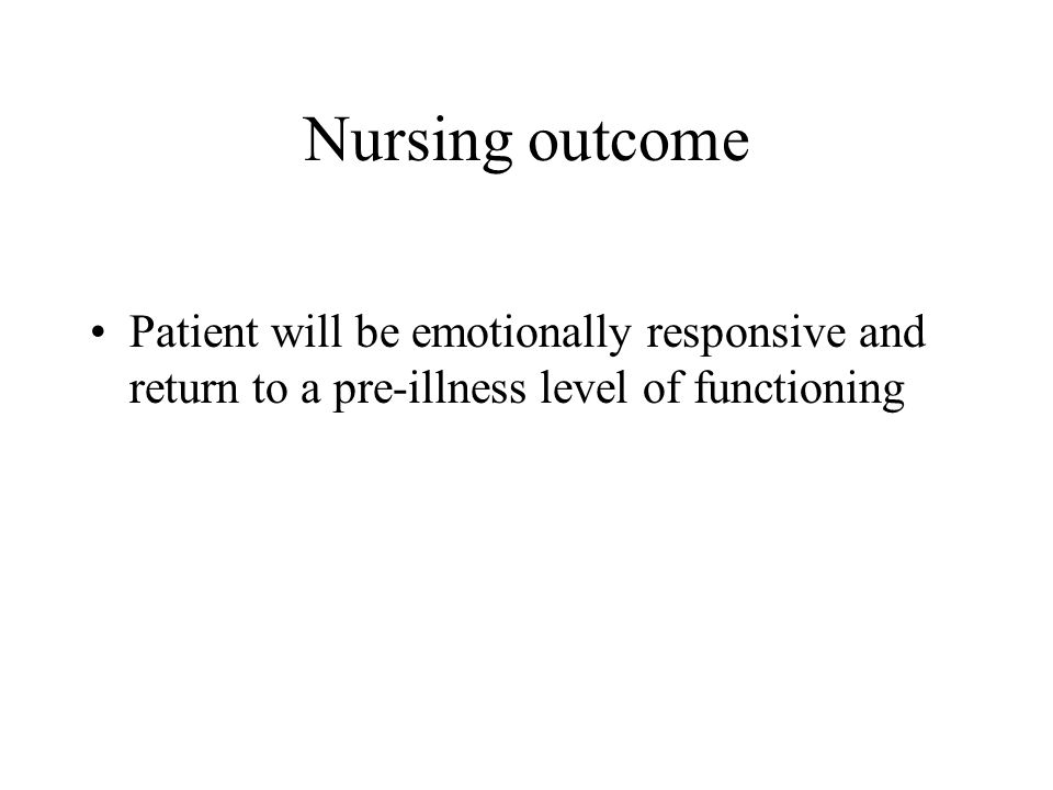 Nursing outcome Patient will be emotionally responsive and return to a pre-illness level of functioning