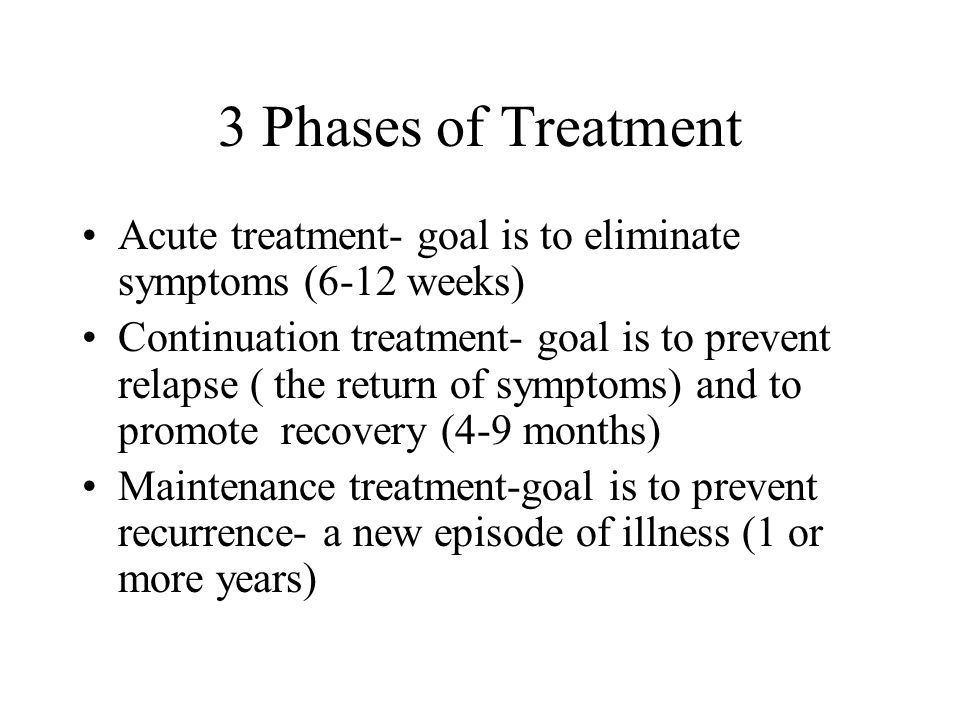 3 Phases of Treatment Acute treatment- goal is to eliminate symptoms (6-12 weeks) Continuation treatment- goal is to prevent relapse ( the return of symptoms) and to promote recovery (4-9 months) Maintenance treatment-goal is to prevent recurrence- a new episode of illness (1 or more years)