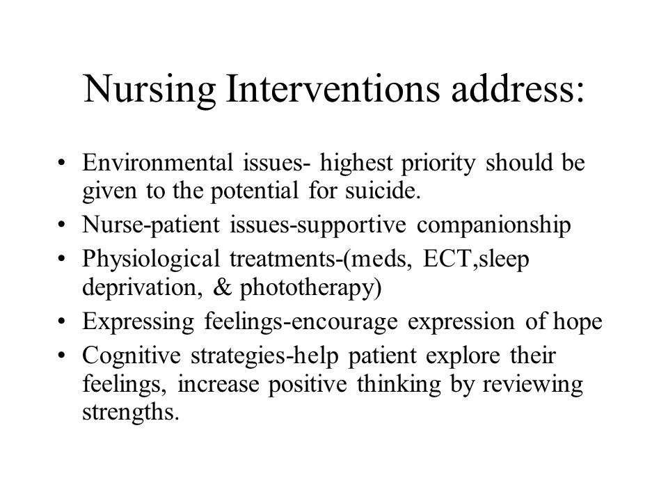 Nursing Interventions address: Environmental issues- highest priority should be given to the potential for suicide.