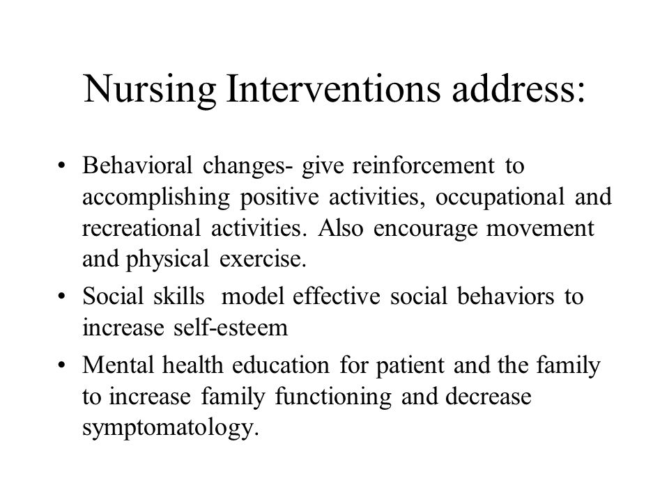 Nursing Interventions address: Behavioral changes- give reinforcement to accomplishing positive activities, occupational and recreational activities.