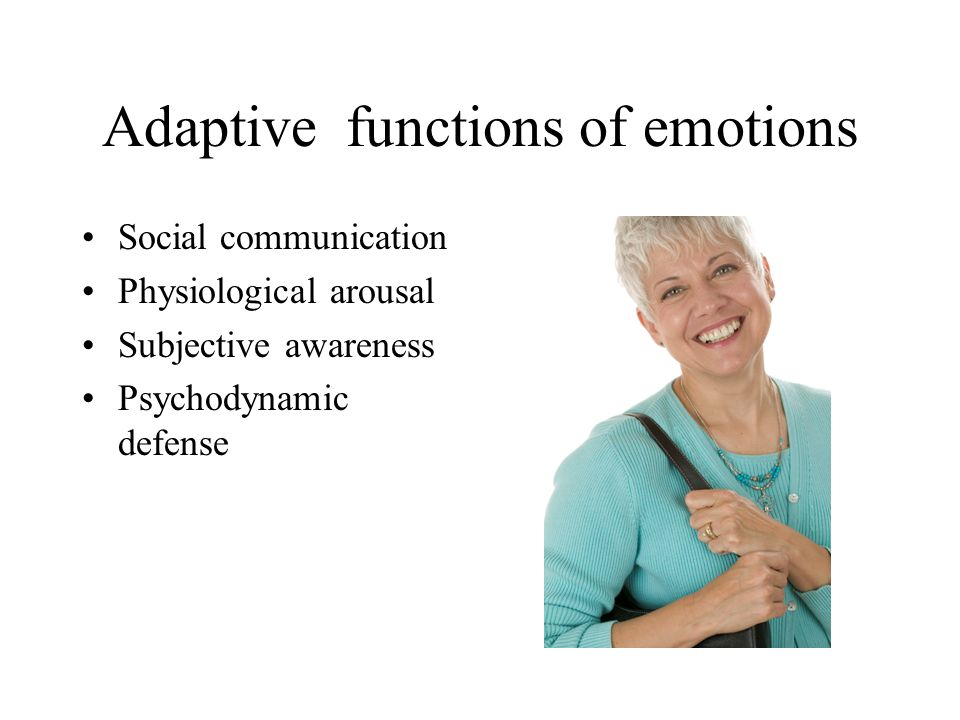 Adaptive functions of emotions Social communication Physiological arousal Subjective awareness Psychodynamic defense