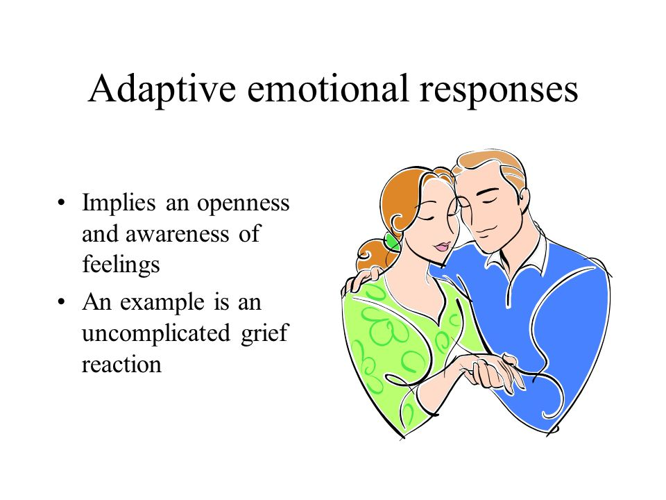 Adaptive emotional responses Implies an openness and awareness of feelings An example is an uncomplicated grief reaction