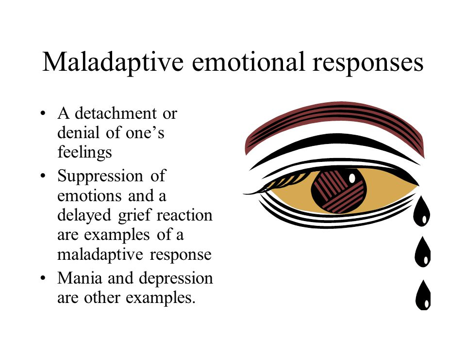 Maladaptive emotional responses A detachment or denial of one's feelings Suppression of emotions and a delayed grief reaction are examples of a maladaptive response Mania and depression are other examples.