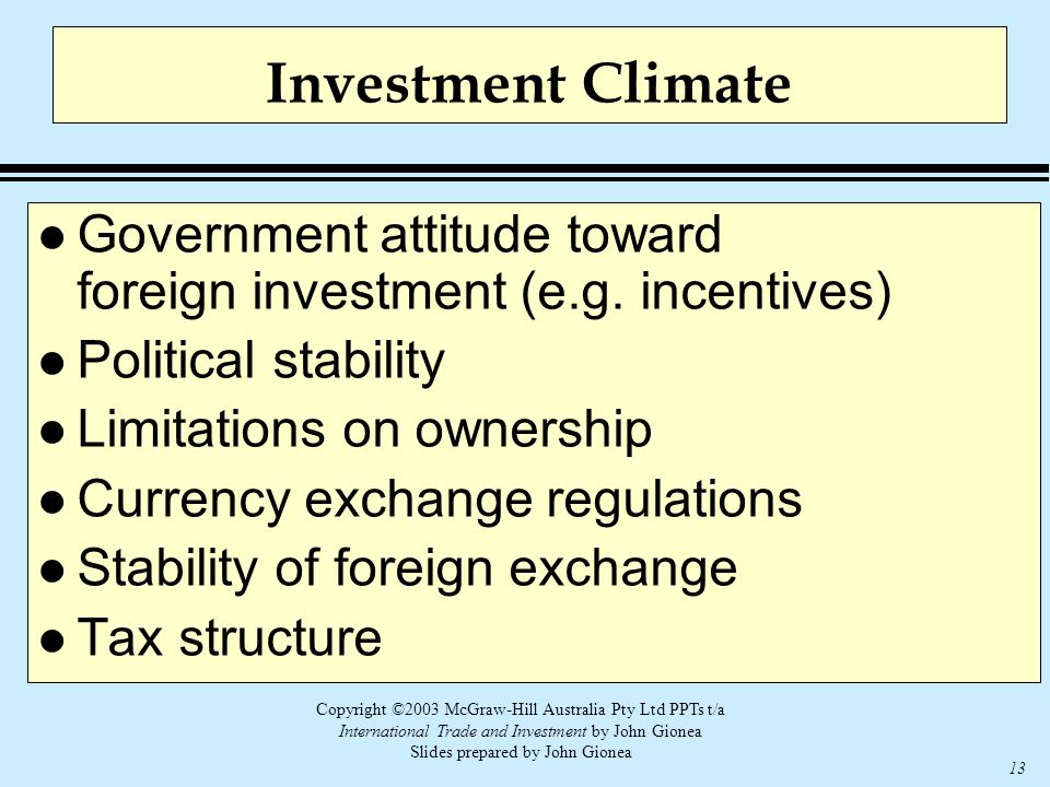 Copyright ©2003 McGraw-Hill Australia Pty Ltd PPTs t/a International Trade and Investment by John Gionea Slides prepared by John Gionea 13 Investment Climate l Government attitude toward foreign investment (e.g.