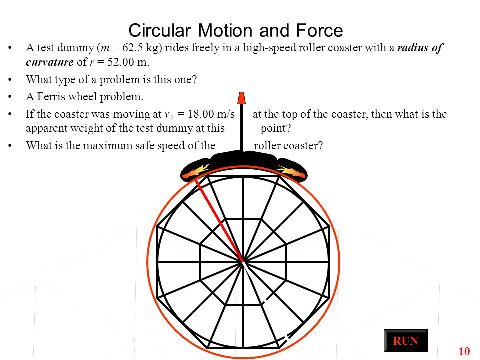10 Circular Motion and Force A test dummy (m = 62.5 kg) rides freely in a high-speed roller coaster with a radius of curvature of r = 52.00 m. What ty