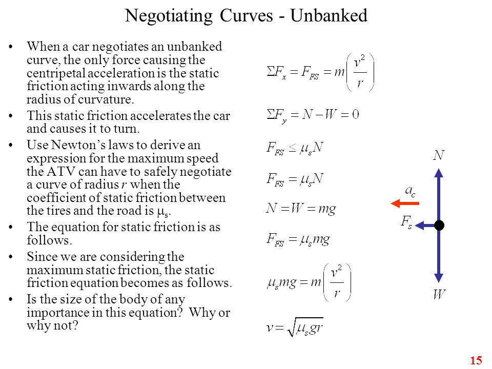 15 Negotiating Curves - Unbanked When a car negotiates an unbanked curve, the only force causing the centripetal acceleration is the static friction a