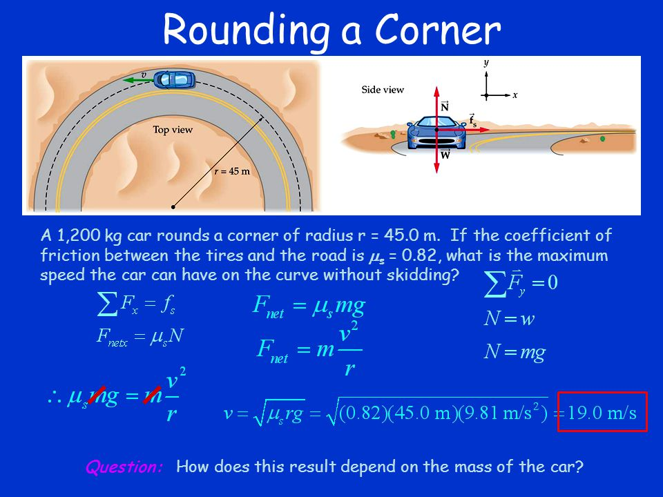 Rounding a Corner A 1,200 kg car rounds a corner of radius r = 45.0 m. If the coefficient of friction between the tires and the road is  s = 0.82, wh