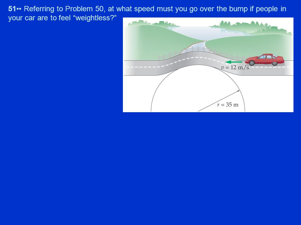 "51 Referring to Problem 50, at what speed must you go over the bump if people in your car are to feel ""weightless?"""
