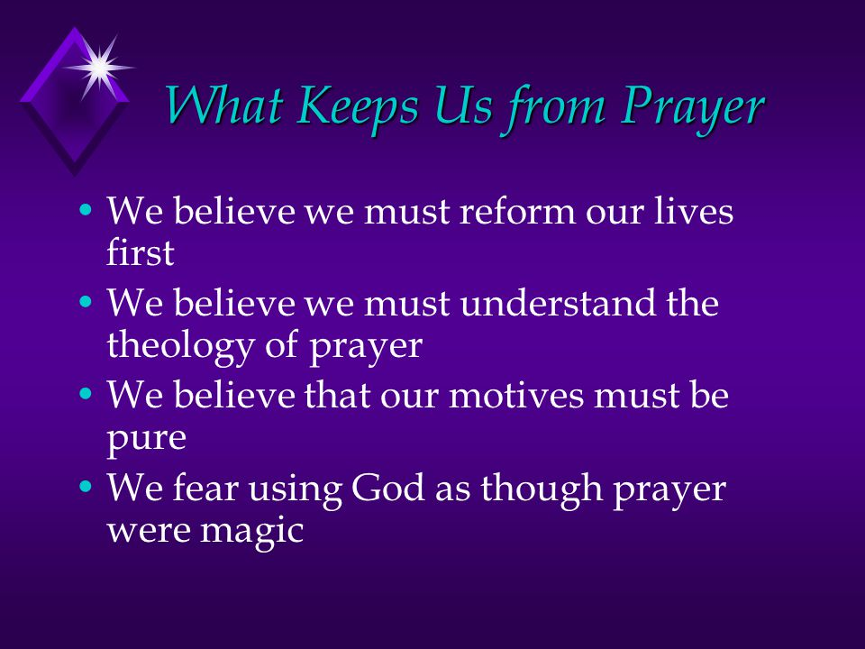 What Keeps Us from Prayer We believe we must reform our lives first We believe we must understand the theology of prayer We believe that our motives must be pure We fear using God as though prayer were magic