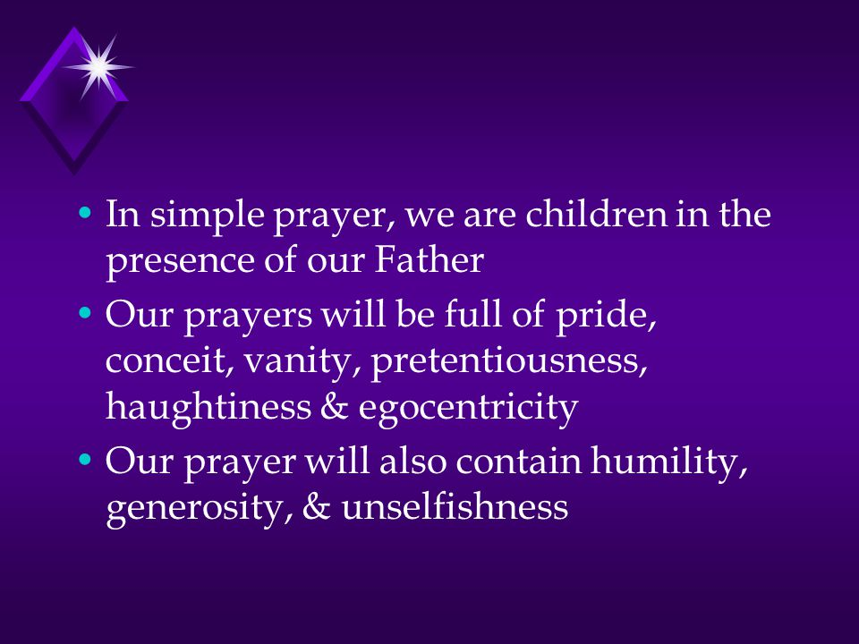 In simple prayer, we are children in the presence of our Father Our prayers will be full of pride, conceit, vanity, pretentiousness, haughtiness & egocentricity Our prayer will also contain humility, generosity, & unselfishness