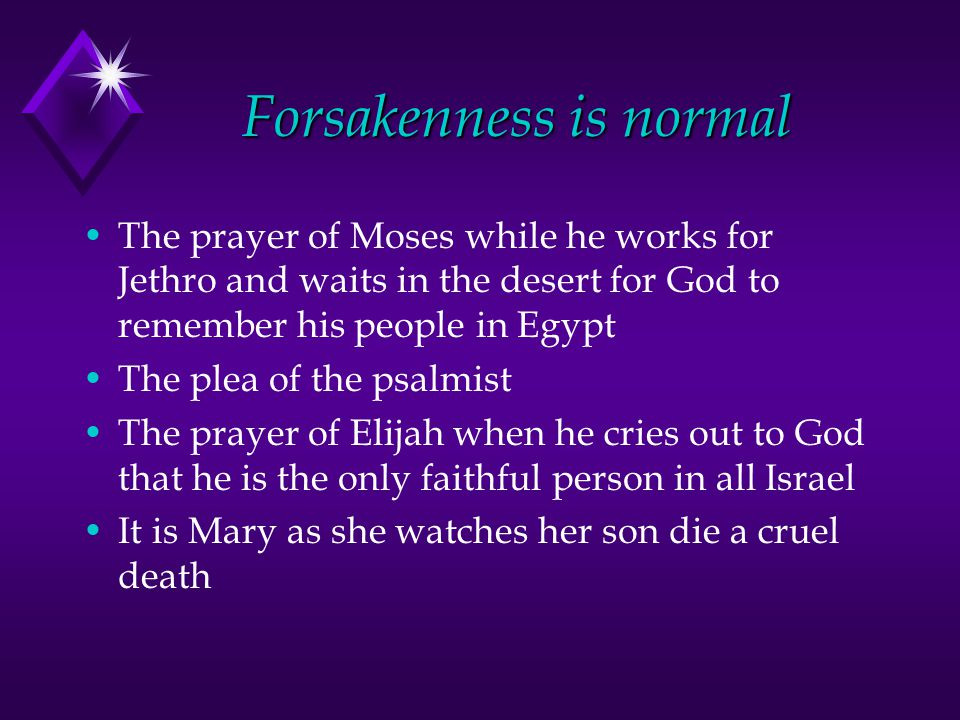 Forsakenness is normal The prayer of Moses while he works for Jethro and waits in the desert for God to remember his people in Egypt The plea of the psalmist The prayer of Elijah when he cries out to God that he is the only faithful person in all Israel It is Mary as she watches her son die a cruel death