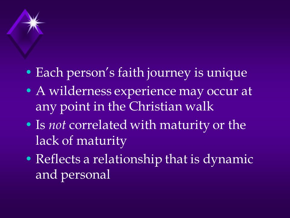 Each person's faith journey is unique A wilderness experience may occur at any point in the Christian walk Is not correlated with maturity or the lack of maturity Reflects a relationship that is dynamic and personal