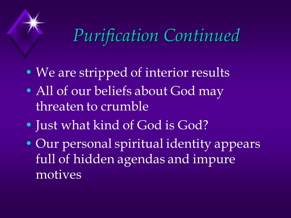 Purification Continued We are stripped of interior results All of our beliefs about God may threaten to crumble Just what kind of God is God.