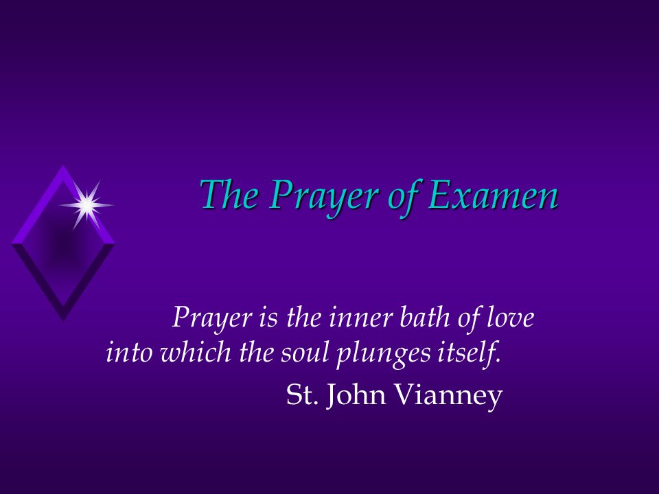 The Prayer of Examen Prayer is the inner bath of love into which the soul plunges itself.
