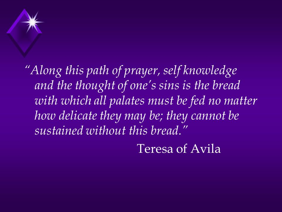 Along this path of prayer, self knowledge and the thought of one's sins is the bread with which all palates must be fed no matter how delicate they may be; they cannot be sustained without this bread. Teresa of Avila