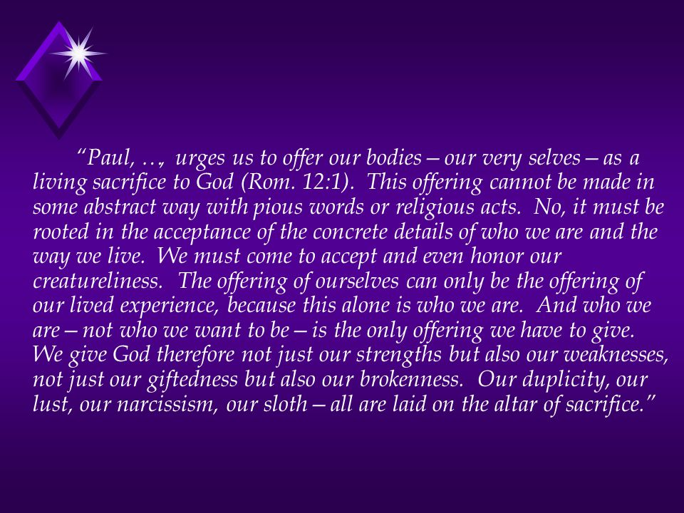 Paul, …, urges us to offer our bodies—our very selves—as a living sacrifice to God (Rom.