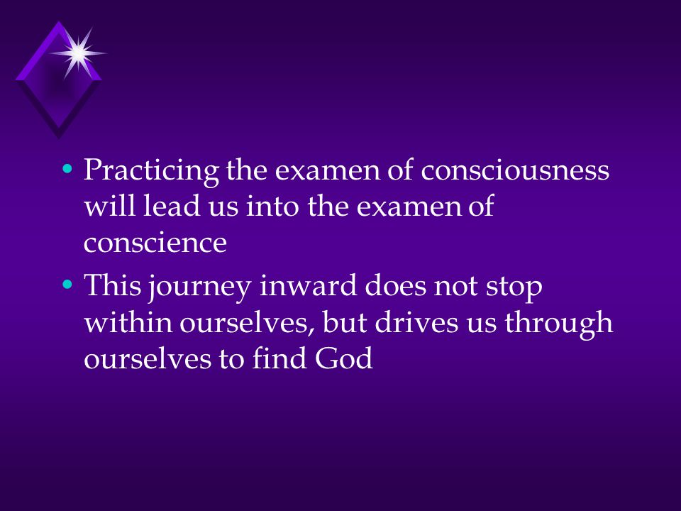 Practicing the examen of consciousness will lead us into the examen of conscience This journey inward does not stop within ourselves, but drives us through ourselves to find God