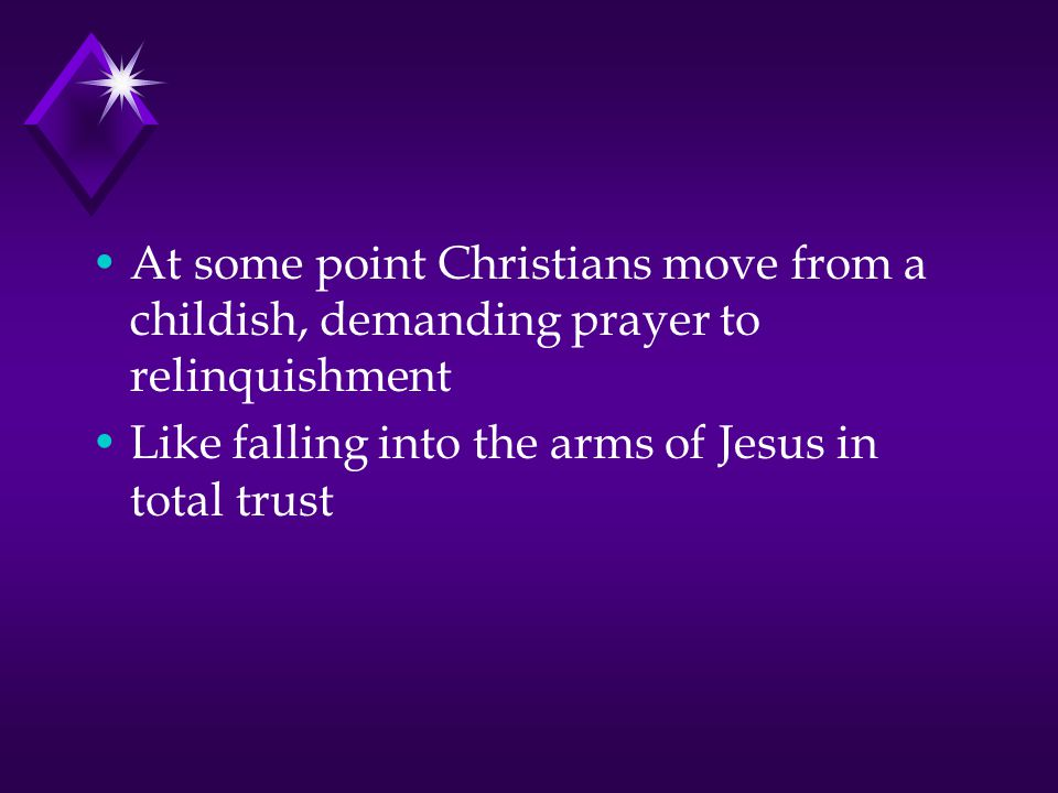At some point Christians move from a childish, demanding prayer to relinquishment Like falling into the arms of Jesus in total trust