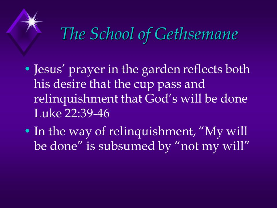 The School of Gethsemane Jesus' prayer in the garden reflects both his desire that the cup pass and relinquishment that God's will be done Luke 22:39-46 In the way of relinquishment, My will be done is subsumed by not my will