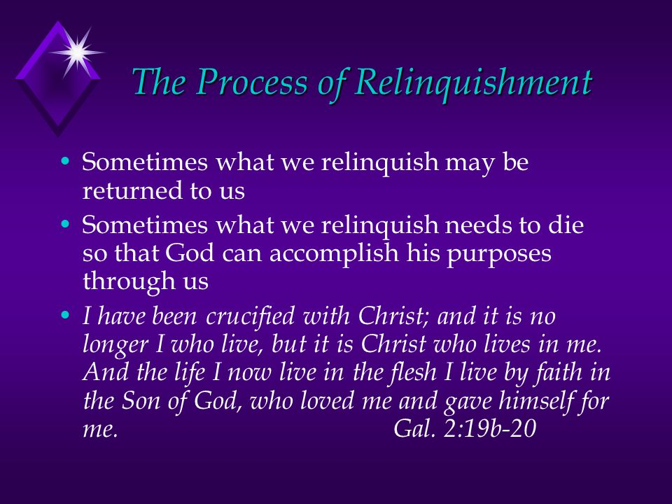 The Process of Relinquishment Sometimes what we relinquish may be returned to us Sometimes what we relinquish needs to die so that God can accomplish his purposes through us I have been crucified with Christ; and it is no longer I who live, but it is Christ who lives in me.