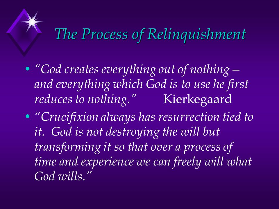 The Process of Relinquishment God creates everything out of nothing— and everything which God is to use he first reduces to nothing. Kierkegaard Crucifixion always has resurrection tied to it.