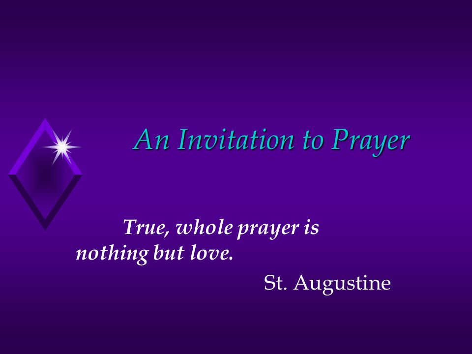 An Invitation to Prayer True, whole prayer is nothing but love. St. Augustine