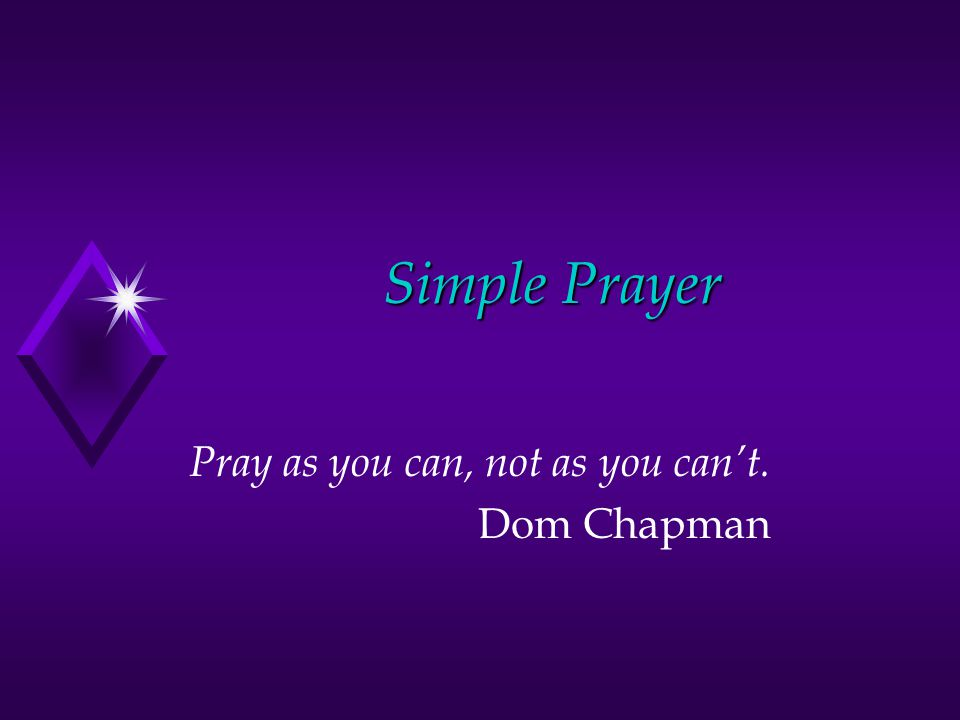 Simple Prayer Pray as you can, not as you can't. Dom Chapman
