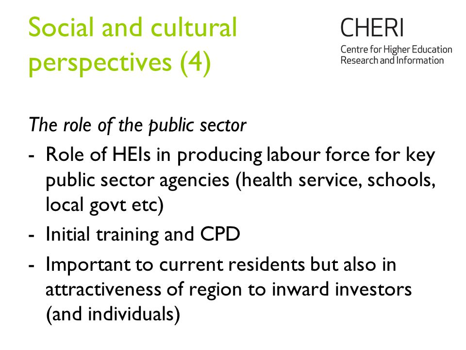 Social and cultural perspectives (4) The role of the public sector -Role of HEIs in producing labour force for key public sector agencies (health service, schools, local govt etc) -Initial training and CPD -Important to current residents but also in attractiveness of region to inward investors (and individuals)
