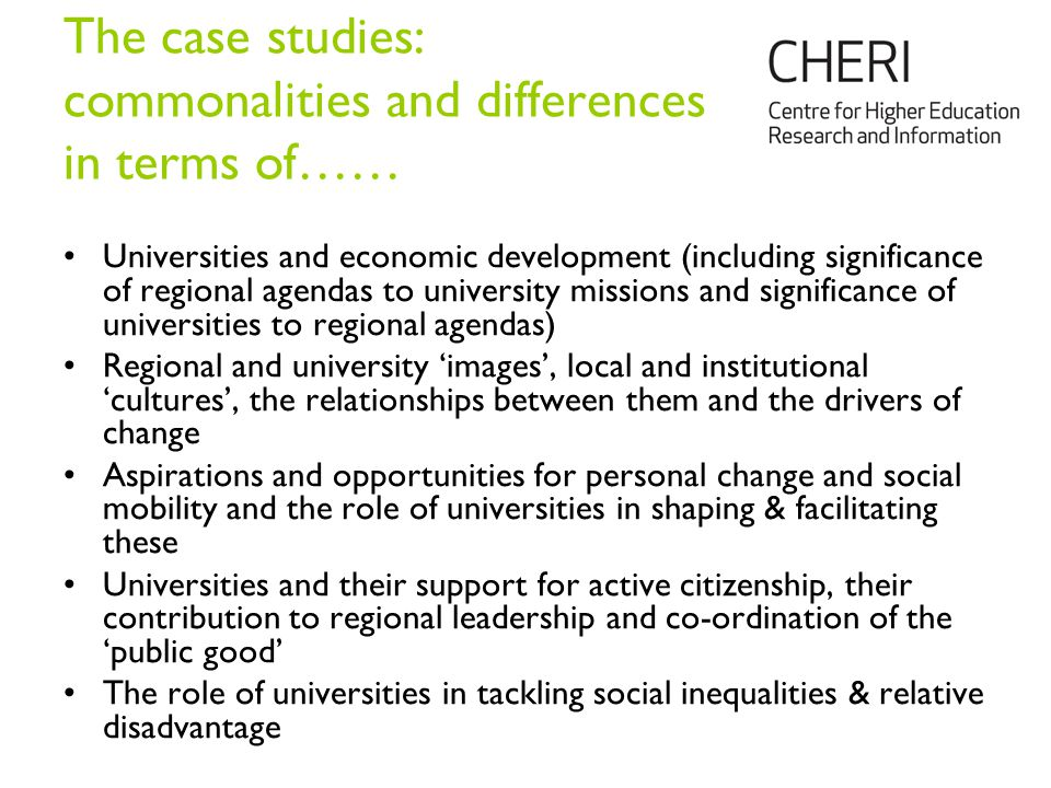 The case studies: commonalities and differences in terms of…… Universities and economic development (including significance of regional agendas to university missions and significance of universities to regional agendas) Regional and university 'images', local and institutional 'cultures', the relationships between them and the drivers of change Aspirations and opportunities for personal change and social mobility and the role of universities in shaping & facilitating these Universities and their support for active citizenship, their contribution to regional leadership and co-ordination of the 'public good' The role of universities in tackling social inequalities & relative disadvantage