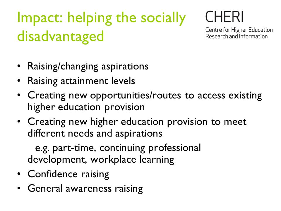 Impact: helping the socially disadvantaged Raising/changing aspirations Raising attainment levels Creating new opportunities/routes to access existing higher education provision Creating new higher education provision to meet different needs and aspirations e.g.