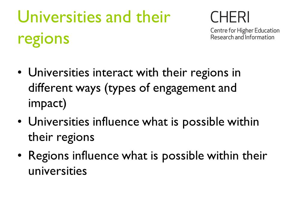 Universities and their regions Universities interact with their regions in different ways (types of engagement and impact) Universities influence what is possible within their regions Regions influence what is possible within their universities