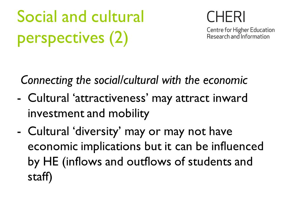 Social and cultural perspectives (2) Connecting the social/cultural with the economic -Cultural 'attractiveness' may attract inward investment and mobility -Cultural 'diversity' may or may not have economic implications but it can be influenced by HE (inflows and outflows of students and staff)