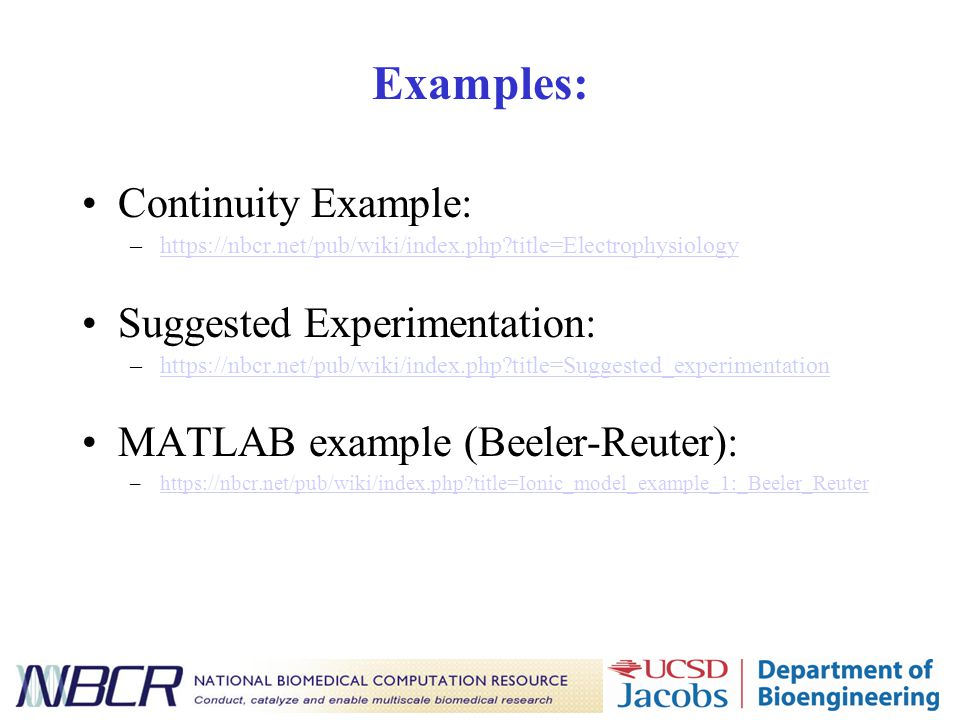Examples: Continuity Example: –https://nbcr.net/pub/wiki/index.php title=Electrophysiologyhttps://nbcr.net/pub/wiki/index.php title=Electrophysiology Suggested Experimentation: –https://nbcr.net/pub/wiki/index.php title=Suggested_experimentationhttps://nbcr.net/pub/wiki/index.php title=Suggested_experimentation MATLAB example (Beeler-Reuter): –https://nbcr.net/pub/wiki/index.php title=Ionic_model_example_1:_Beeler_Reuterhttps://nbcr.net/pub/wiki/index.php title=Ionic_model_example_1:_Beeler_Reuter